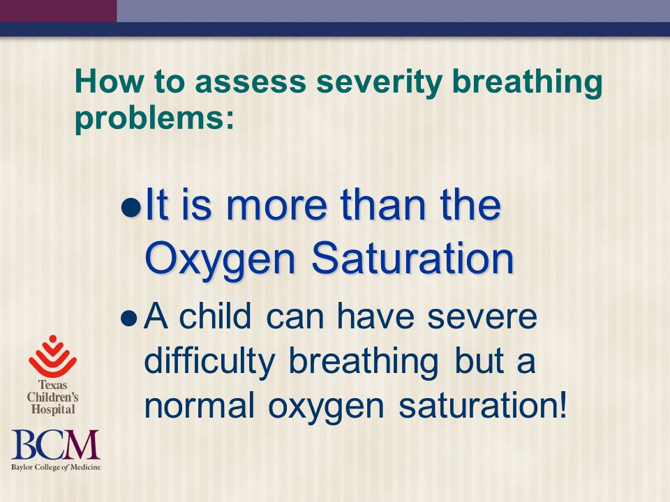 How to assess severity breathing problems: It is more than the Oxygen Saturation It is more than the Oxygen Saturation A child can have severe difficulty breathing but a normal oxygen saturation!