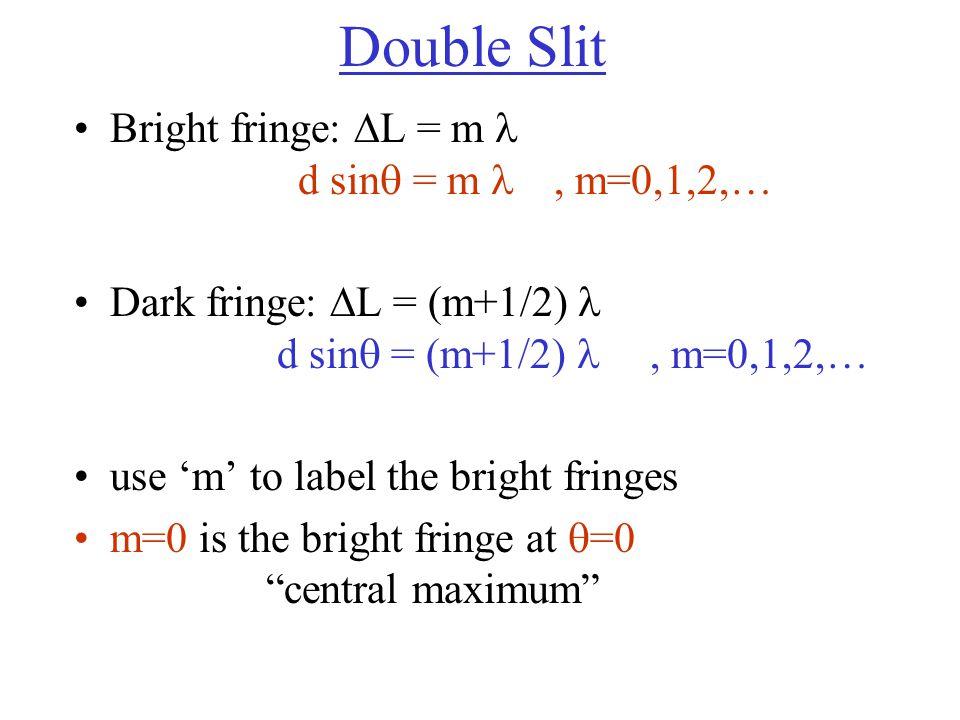 Double Slit Bright fringe:  L = m d sin  = m, m=0,1,2,… Dark fringe:  L = (m+1/2) d sin  = (m+1/2), m=0,1,2,… use 'm' to label the bright fringes m=0 is the bright fringe at  =0 central maximum