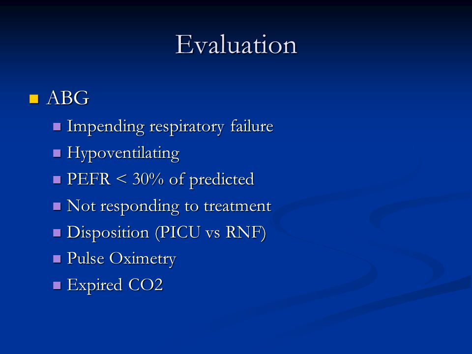 Evaluation ABG ABG Impending respiratory failure Impending respiratory failure Hypoventilating Hypoventilating PEFR < 30% of predicted PEFR < 30% of predicted Not responding to treatment Not responding to treatment Disposition (PICU vs RNF) Disposition (PICU vs RNF) Pulse Oximetry Pulse Oximetry Expired CO2 Expired CO2