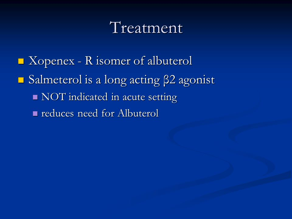 Treatment Xopenex - R isomer of albuterol Xopenex - R isomer of albuterol Salmeterol is a long acting β2 agonist Salmeterol is a long acting β2 agonist NOT indicated in acute setting NOT indicated in acute setting reduces need for Albuterol reduces need for Albuterol
