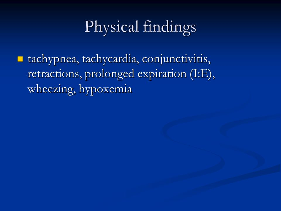 Physical findings tachypnea, tachycardia, conjunctivitis, retractions, prolonged expiration (I:E), wheezing, hypoxemia tachypnea, tachycardia, conjunctivitis, retractions, prolonged expiration (I:E), wheezing, hypoxemia
