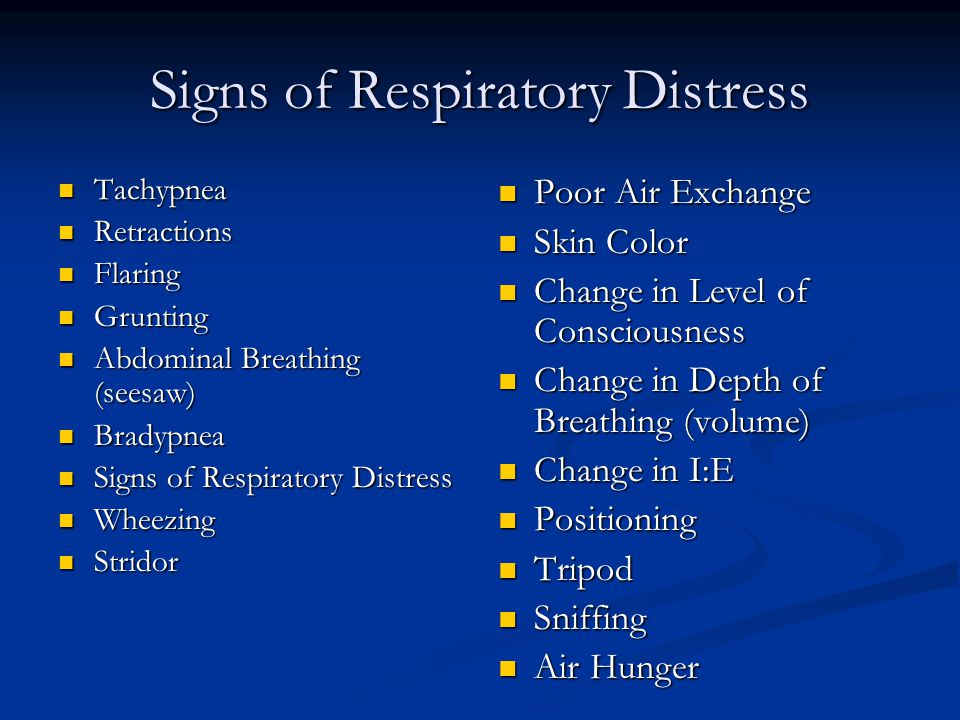 Signs of Respiratory Distress Tachypnea Tachypnea Retractions Retractions Flaring Flaring Grunting Grunting Abdominal Breathing (seesaw) Abdominal Breathing (seesaw) Bradypnea Bradypnea Signs of Respiratory Distress Signs of Respiratory Distress Wheezing Wheezing Stridor Stridor Poor Air Exchange Skin Color Change in Level of Consciousness Change in Depth of Breathing (volume) Change in I:E Positioning Tripod Sniffing Air Hunger