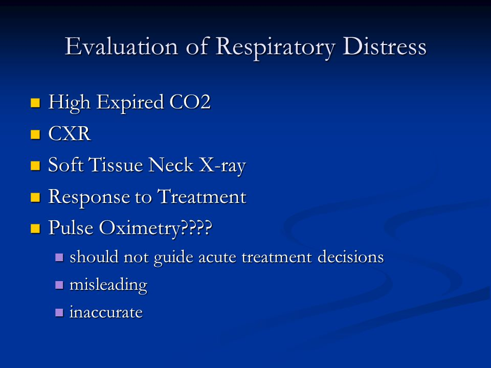 Evaluation of Respiratory Distress High Expired CO2 High Expired CO2 CXR CXR Soft Tissue Neck X-ray Soft Tissue Neck X-ray Response to Treatment Response to Treatment Pulse Oximetry .