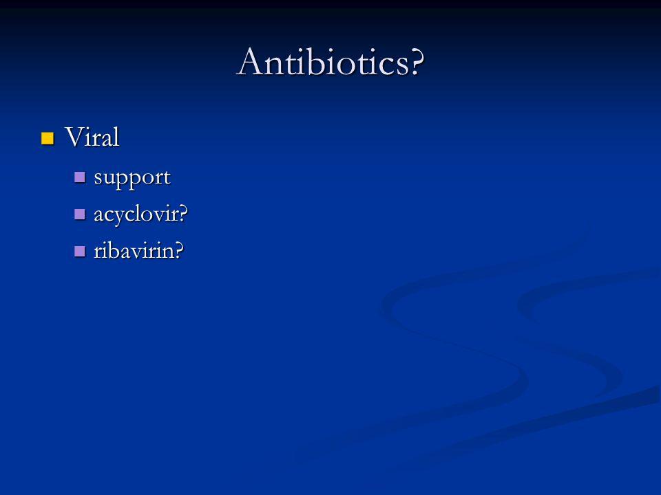 Antibiotics? Viral Viral support support acyclovir? acyclovir? ribavirin? ribavirin?