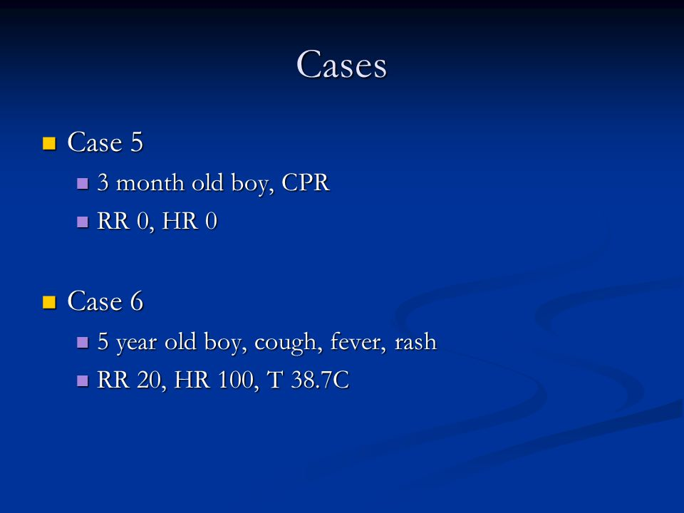 Cases Case 5 Case 5 3 month old boy, CPR 3 month old boy, CPR RR 0, HR 0 RR 0, HR 0 Case 6 Case 6 5 year old boy, cough, fever, rash 5 year old boy, cough, fever, rash RR 20, HR 100, T 38.7C RR 20, HR 100, T 38.7C