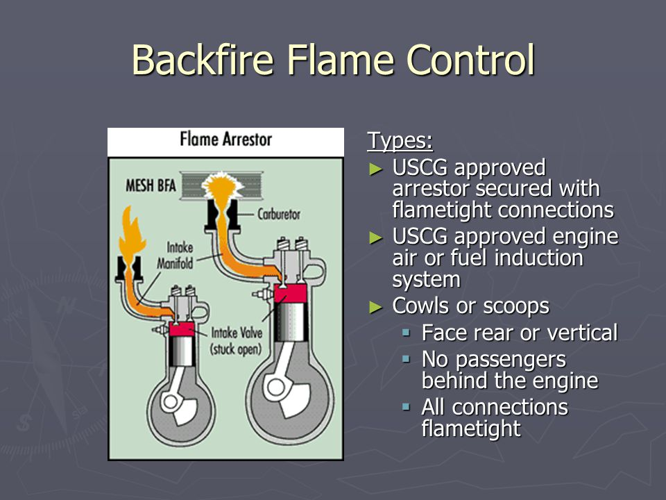 Backfire Flame Control Types: ► USCG approved arrestor secured with flametight connections ► USCG approved engine air or fuel induction system ► Cowls or scoops  Face rear or vertical  No passengers behind the engine  All connections flametight