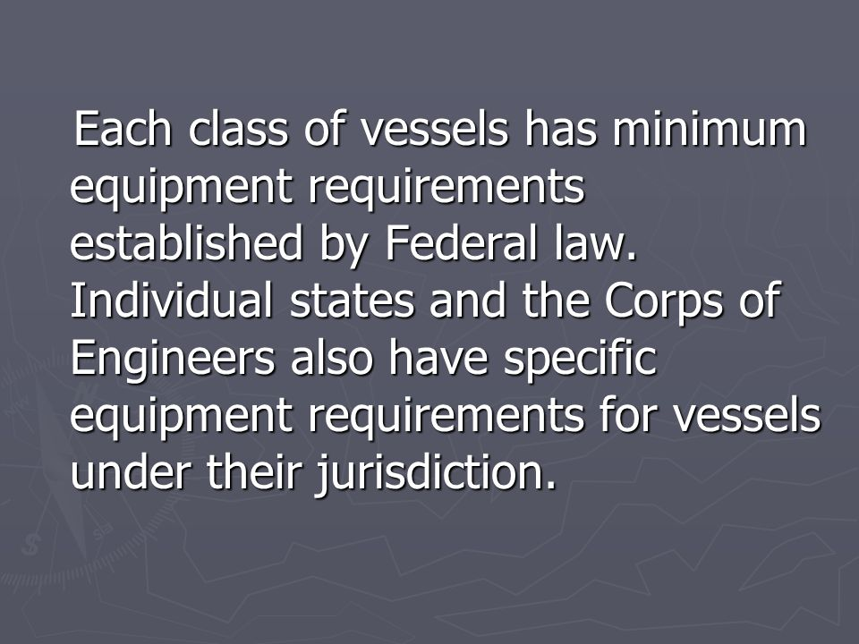Each class of vessels has minimum equipment requirements established by Federal law.