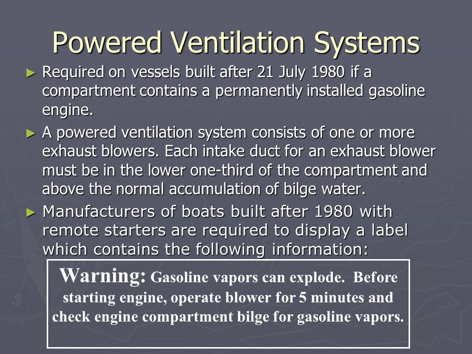 Powered Ventilation Systems ► Required on vessels built after 21 July 1980 if a compartment contains a permanently installed gasoline engine.