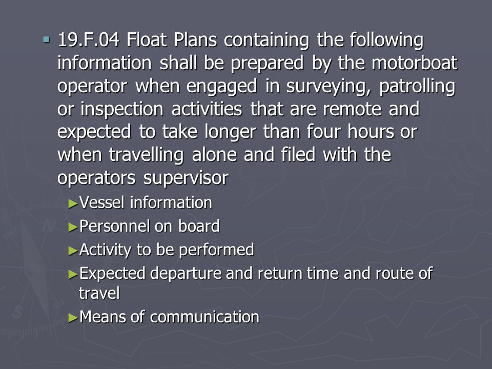  19.F.04 Float Plans containing the following information shall be prepared by the motorboat operator when engaged in surveying, patrolling or inspection activities that are remote and expected to take longer than four hours or when travelling alone and filed with the operators supervisor ► Vessel information ► Personnel on board ► Activity to be performed ► Expected departure and return time and route of travel ► Means of communication