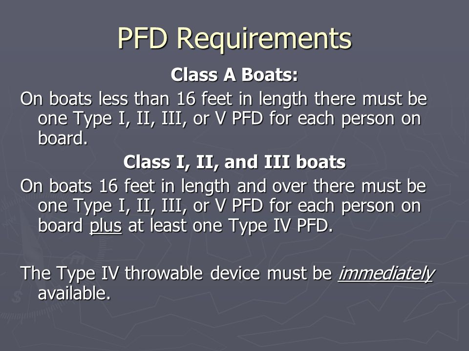 PFD Requirements Class A Boats: On boats less than 16 feet in length there must be one Type I, II, III, or V PFD for each person on board.