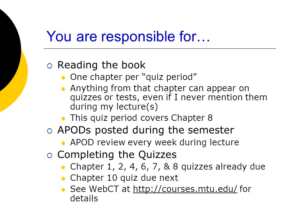You are responsible for…  Reading the book One chapter per quiz period Anything from that chapter can appear on quizzes or tests, even if I never mention them during my lecture(s) This quiz period covers Chapter 8  APODs posted during the semester APOD review every week during lecture  Completing the Quizzes Chapter 1, 2, 4, 6, 7, & 8 quizzes already due Chapter 10 quiz due next See WebCT at http://courses.mtu.edu/ for detailshttp://courses.mtu.edu/