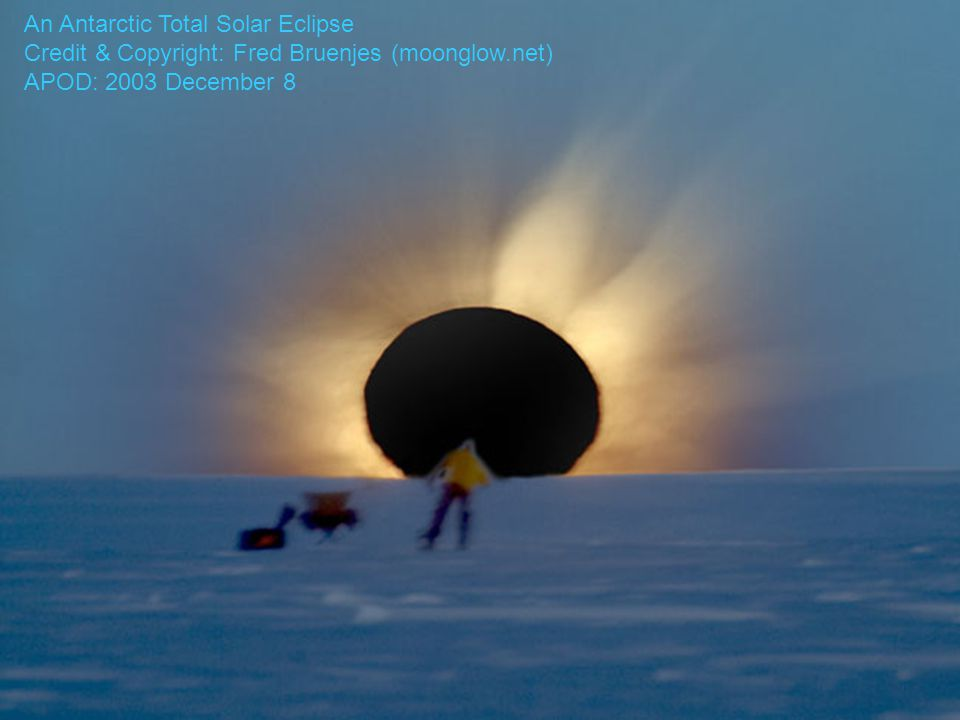 An Antarctic Total Solar Eclipse Credit & Copyright: Fred Bruenjes (moonglow.net) APOD: 2003 December 8