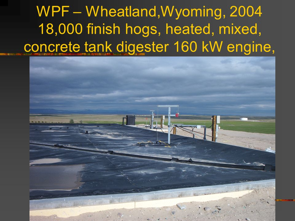 WPF – Wheatland,Wyoming, 2004 18,000 finish hogs, heated, mixed, concrete tank digester 160 kW engine,