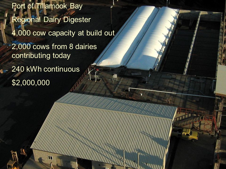 Port of Tillamook Bay Regional Dairy Digester 4,000 cow capacity at build out 2,000 cows from 8 dairies contributing today 240 kWh continuous $2,000,000