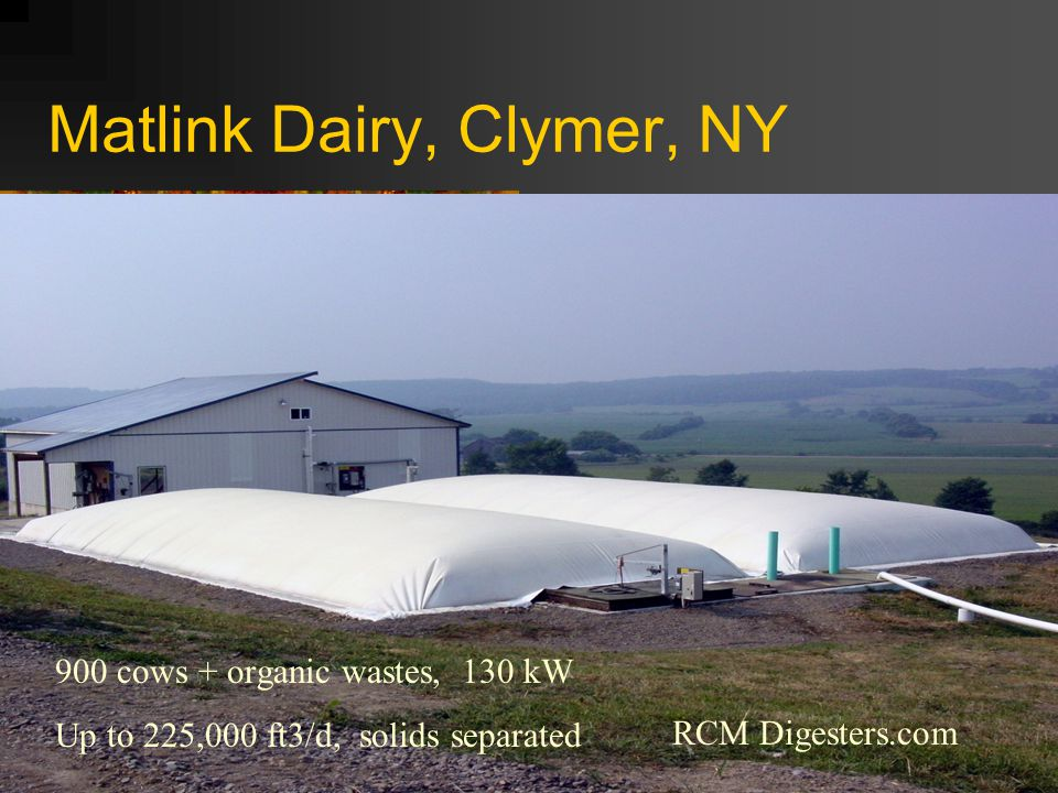 Matlink Dairy, Clymer, NY 900 cows + organic wastes, 130 kW Up to 225,000 ft3/d, solids separated RCM Digesters.com