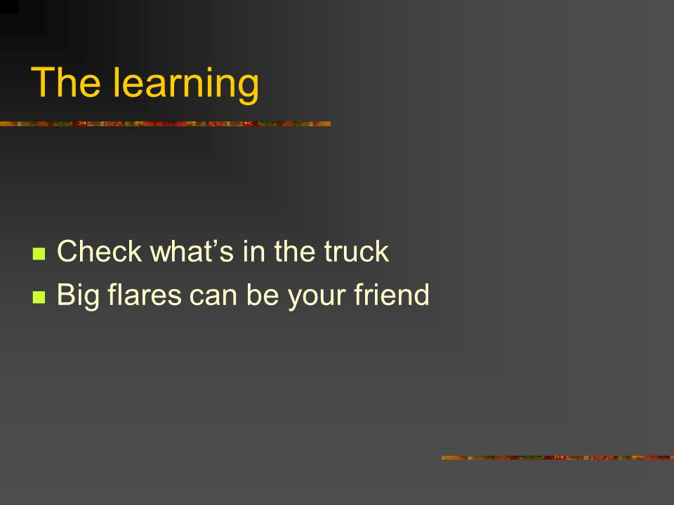 The learning Check what's in the truck Big flares can be your friend