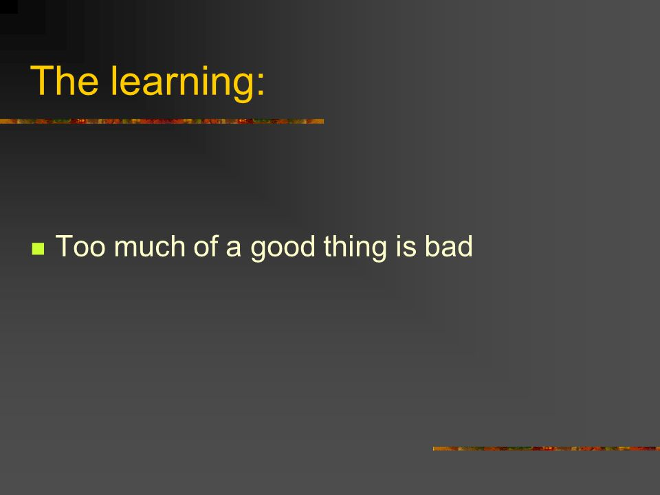 The learning: Too much of a good thing is bad