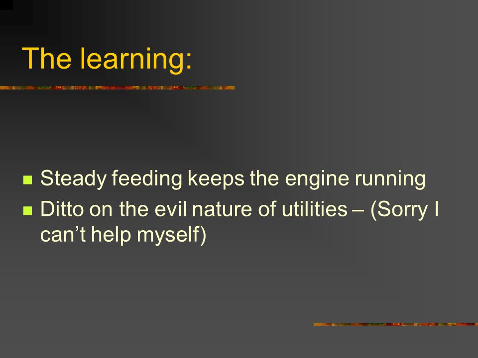 The learning: Steady feeding keeps the engine running Ditto on the evil nature of utilities – (Sorry I can't help myself)