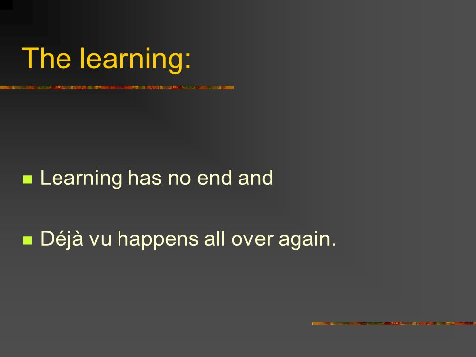 The learning: Learning has no end and Déjà vu happens all over again.
