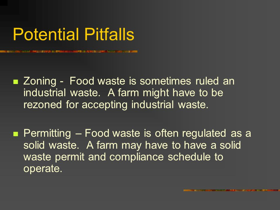Potential Pitfalls Zoning - Food waste is sometimes ruled an industrial waste.