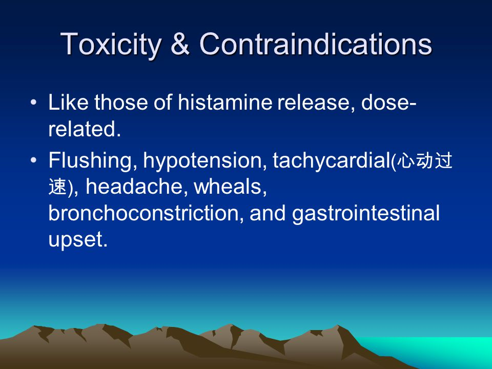 Toxicity & Contraindications Like those of histamine release, dose- related. Flushing, hypotension, tachycardial ( 心动过 速 ), headache, wheals, bronchoc
