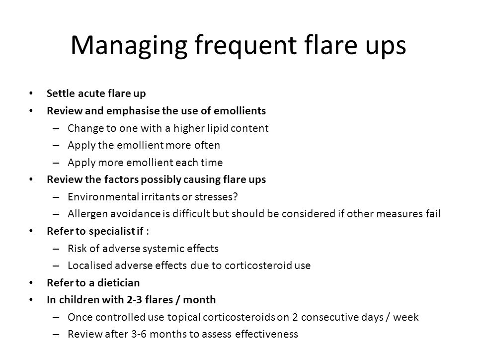 Managing frequent flare ups Settle acute flare up Review and emphasise the use of emollients – Change to one with a higher lipid content – Apply the emollient more often – Apply more emollient each time Review the factors possibly causing flare ups – Environmental irritants or stresses.