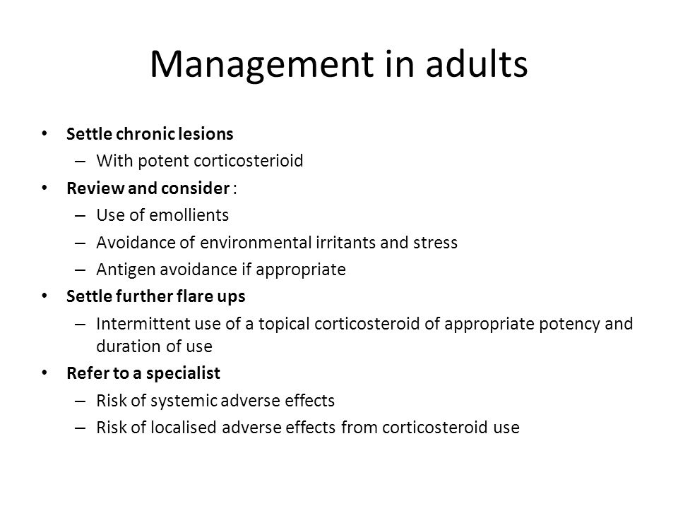 Management in adults Settle chronic lesions – With potent corticosterioid Review and consider : – Use of emollients – Avoidance of environmental irritants and stress – Antigen avoidance if appropriate Settle further flare ups – Intermittent use of a topical corticosteroid of appropriate potency and duration of use Refer to a specialist – Risk of systemic adverse effects – Risk of localised adverse effects from corticosteroid use