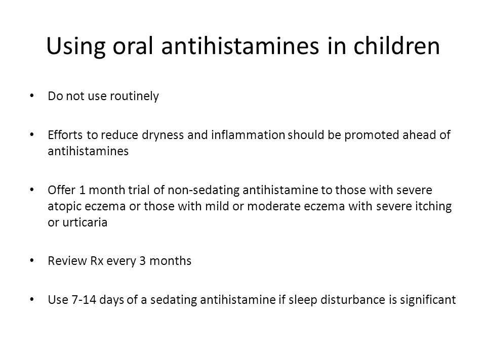 Using oral antihistamines in children Do not use routinely Efforts to reduce dryness and inflammation should be promoted ahead of antihistamines Offer 1 month trial of non-sedating antihistamine to those with severe atopic eczema or those with mild or moderate eczema with severe itching or urticaria Review Rx every 3 months Use 7-14 days of a sedating antihistamine if sleep disturbance is significant