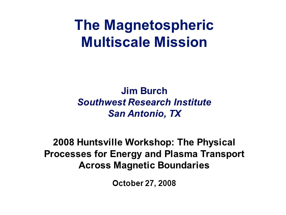 The Magnetospheric Multiscale Mission Jim Burch Southwest Research Institute San Antonio, TX 2008 Huntsville Workshop: The Physical Processes for Energy and Plasma Transport Across Magnetic Boundaries October 27, 2008