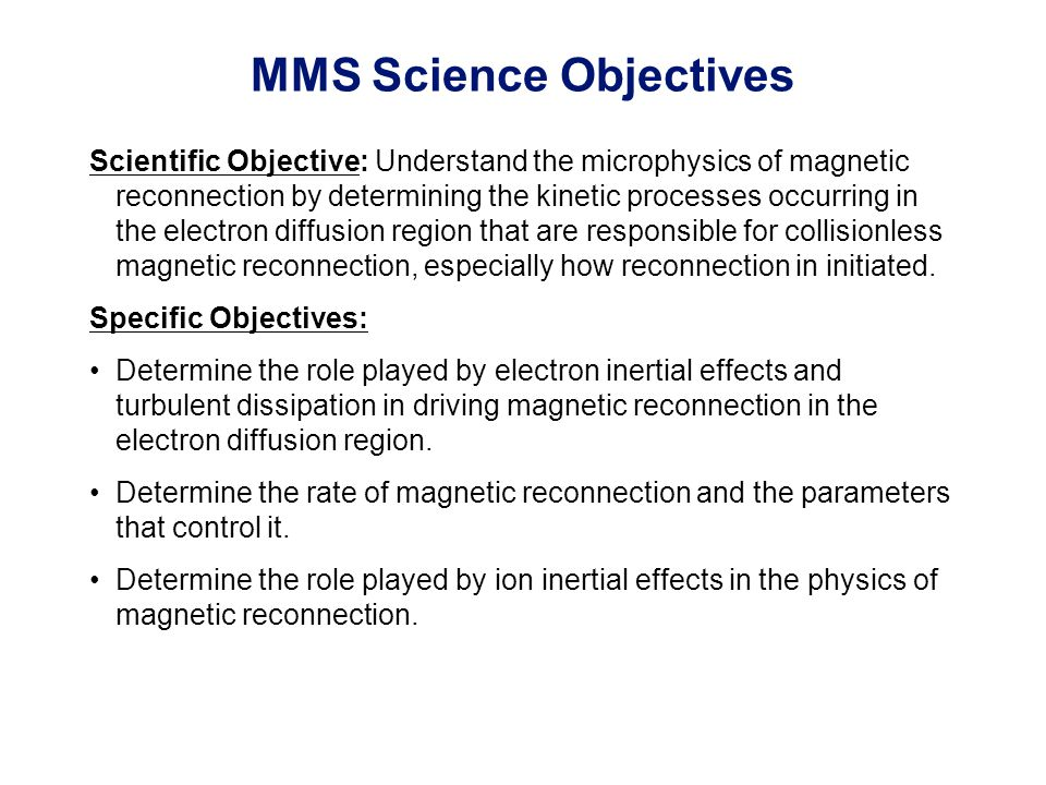 MMS Science Objectives Scientific Objective: Understand the microphysics of magnetic reconnection by determining the kinetic processes occurring in the electron diffusion region that are responsible for collisionless magnetic reconnection, especially how reconnection in initiated.