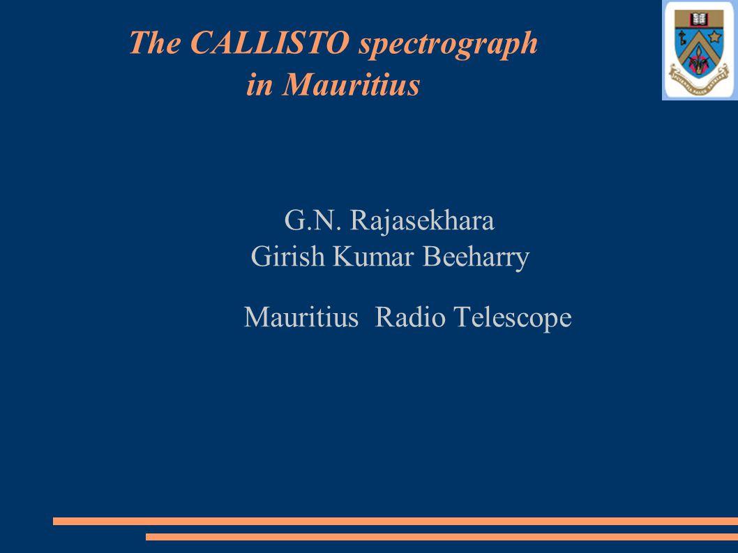 G.N. Rajasekhara Girish Kumar Beeharry Mauritius Radio Telescope The CALLISTO spectrograph in Mauritius