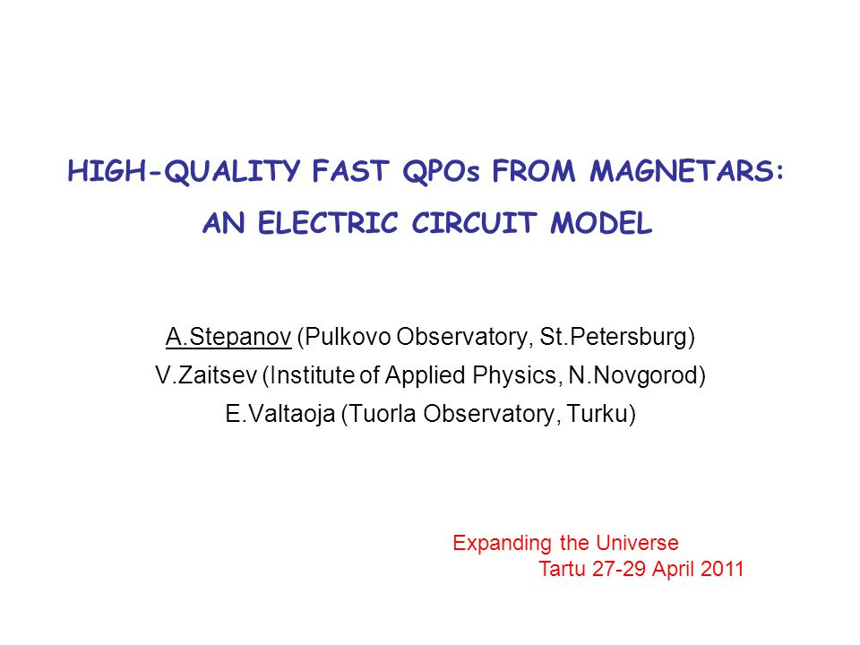 HIGH-QUALITY FAST QPOs FROM MAGNETARS: AN ELECTRIC CIRCUIT MODEL A.Stepanov (Pulkovo Observatory, St.Petersburg) V.Zaitsev (Institute of Applied Physics, N.Novgorod) E.Valtaoja (Tuorla Observatory, Turku) Expanding the Universe Tartu 27-29 April 2011