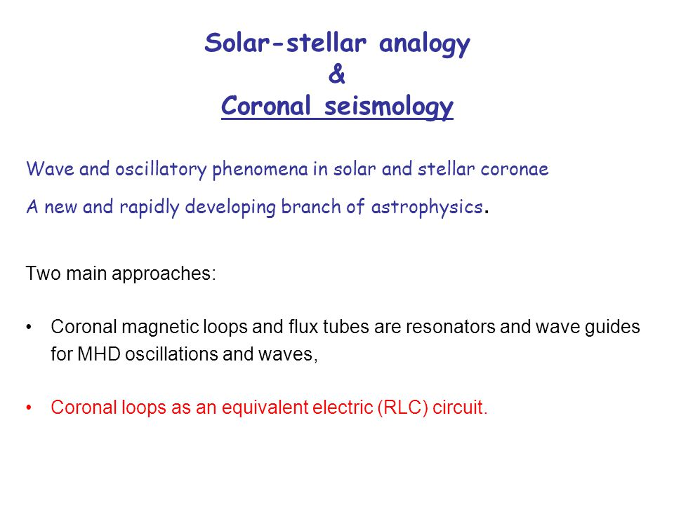 Solar-stellar analogy & Coronal seismology Wave and oscillatory phenomena in solar and stellar coronae A new and rapidly developing branch of astrophysics.