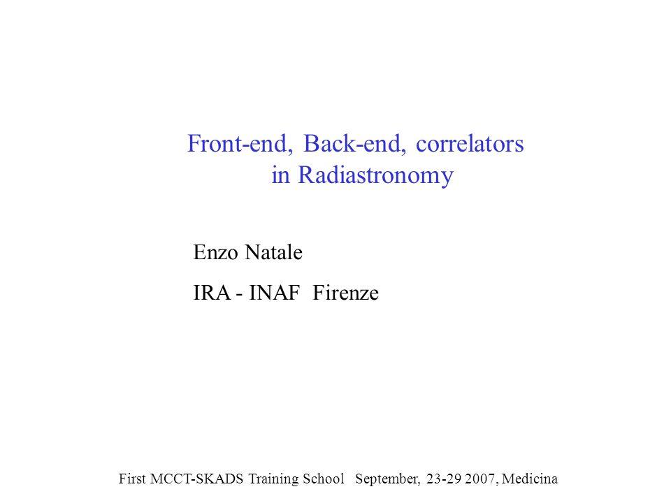 Front-end, Back-end, correlators in Radiastronomy First MCCT-SKADS Training School September, 23-29 2007, Medicina Enzo Natale IRA - INAF Firenze