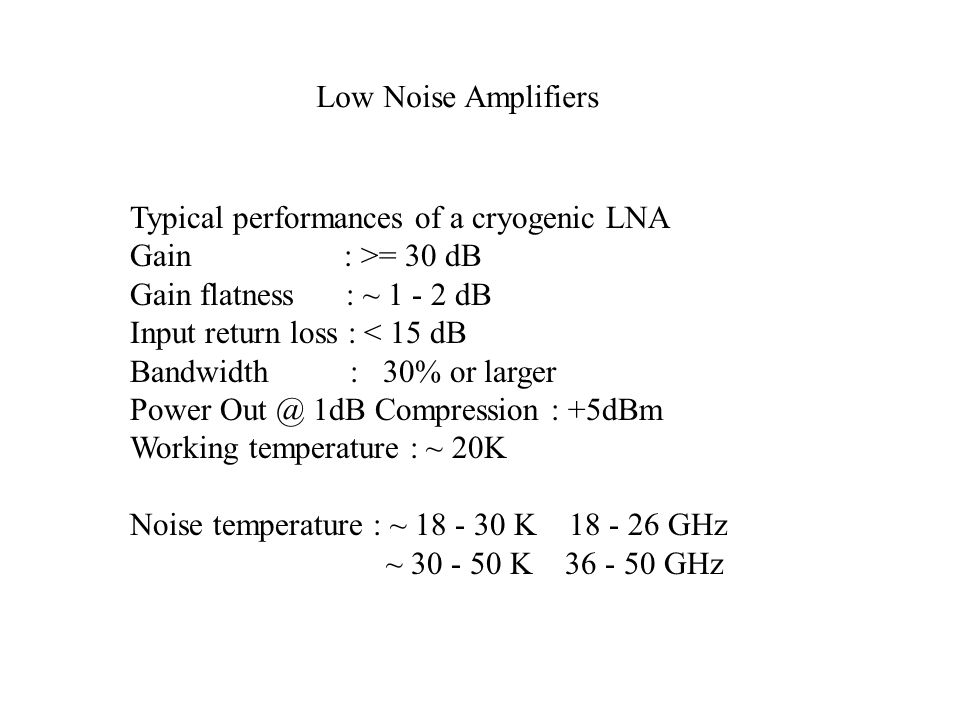 Low Noise Amplifiers Typical performances of a cryogenic LNA Gain : >= 30 dB Gain flatness : ~ 1 - 2 dB Input return loss : < 15 dB Bandwidth : 30% or