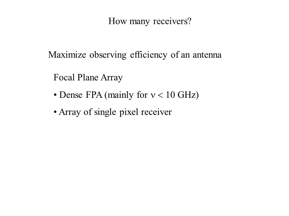 How many receivers? Maximize observing efficiency of an antenna Focal Plane Array Dense FPA (mainly for  GHz) Array of single pixel receiver