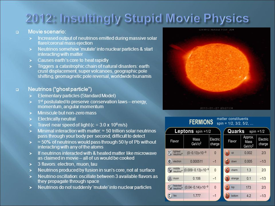  Movie scenario:  Increased output of neutrinos emitted during massive solar flare/coronal mass ejection  Neutrinos somehow 'mutate' into nuclear particles & start interacting with matter  Causes earth's core to heat rapidly  Triggers a catastrophic chain of natural disasters: earth crust displacement, super volcanoes, geographic pole shifting, geomagnetic pole reversal, worldwide tsunamis  Neutrinos ( ghost particle )‏  Elementary particles (Standard Model)‏  1 st postulated to preserve conservation laws – energy, momentum, angular momentum  Miniscule but non-zero mass  Electrically neutral  Travel near speed of light (c = 3.0 x 10 8 m/s)‏  Minimal interaction with matter: ≈ 50 trillion solar neutrinos pass through your body per second; difficult to detect  ≈ 50% of neutrinos would pass through 50 ly of Pb without interacting with any of the atoms  If neutrinos interacted with & heated matter like microwave as claimed in movie – all of us would be cooked  3 flavors: electron, muon, tau  Neutrinos produced by fusion in sun's core, not at surface  Neutrino oscillation: oscillate between 3 available flavors as they propagate through space  Neutrinos do not suddenly 'mutate' into nuclear particles