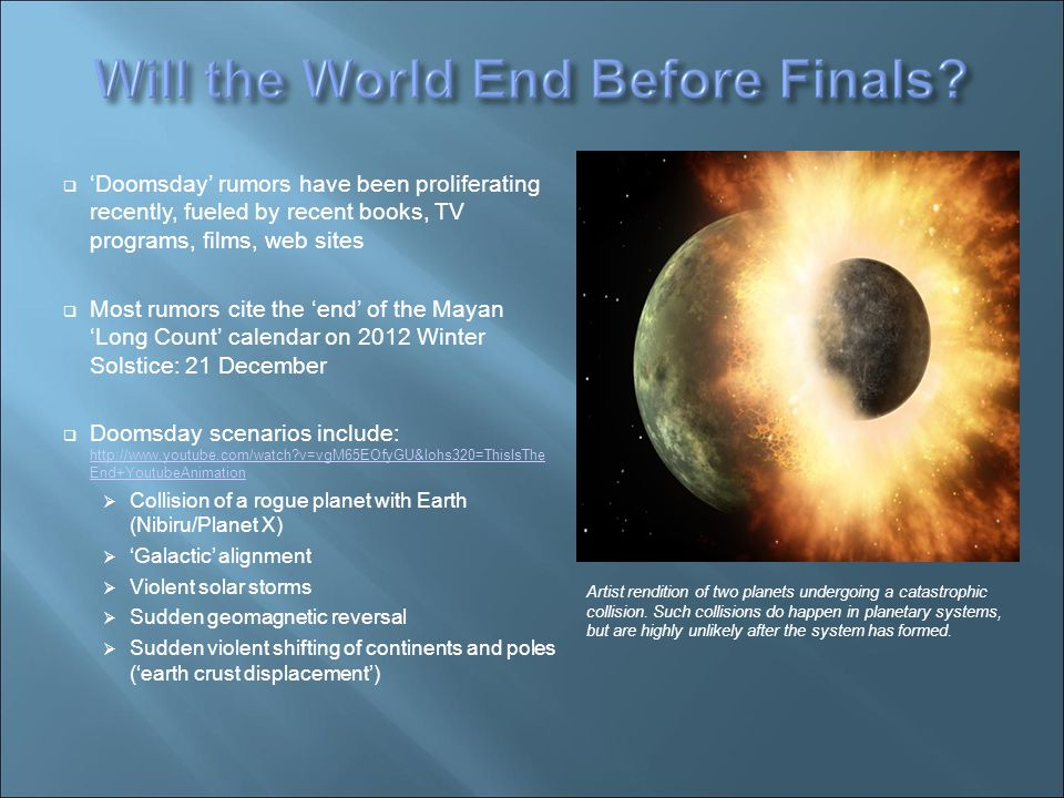  'Doomsday' rumors have been proliferating recently, fueled by recent books, TV programs, films, web sites  Most rumors cite the 'end' of the Mayan 'Long Count' calendar on 2012 Winter Solstice: 21 December  Doomsday scenarios include: http://www.youtube.com/watch v=vgM65EOfyGU&lohs320=ThisIsThe End+YoutubeAnimation http://www.youtube.com/watch v=vgM65EOfyGU&lohs320=ThisIsThe End+YoutubeAnimation  Collision of a rogue planet with Earth (Nibiru/Planet X)‏  'Galactic' alignment  Violent solar storms  Sudden geomagnetic reversal  Sudden violent shifting of continents and poles ('earth crust displacement')‏ Artist rendition of two planets undergoing a catastrophic collision.