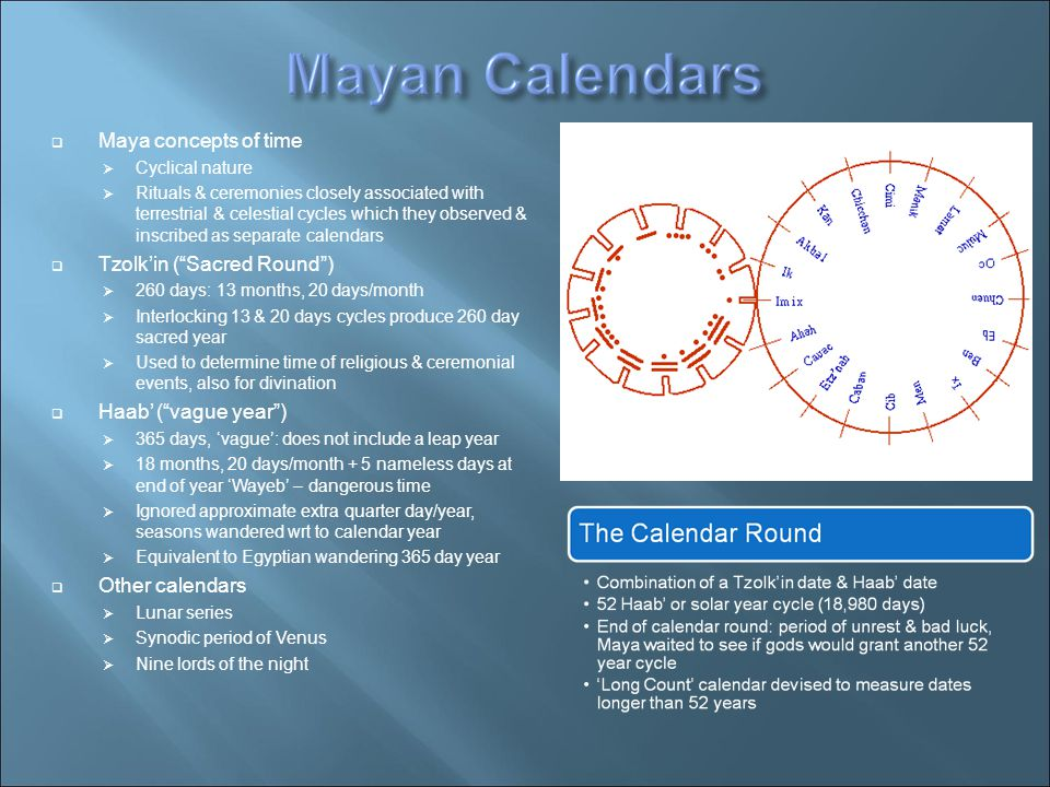  Maya concepts of time  Cyclical nature  Rituals & ceremonies closely associated with terrestrial & celestial cycles which they observed & inscribed as separate calendars  Tzolk'in ( Sacred Round )‏  260 days: 13 months, 20 days/month  Interlocking 13 & 20 days cycles produce 260 day sacred year  Used to determine time of religious & ceremonial events, also for divination  Haab' ( vague year )‏  365 days, 'vague': does not include a leap year  18 months, 20 days/month + 5 nameless days at end of year 'Wayeb' – dangerous time  Ignored approximate extra quarter day/year, seasons wandered wrt to calendar year  Equivalent to Egyptian wandering 365 day year  Other calendars  Lunar series  Synodic period of Venus  Nine lords of the night