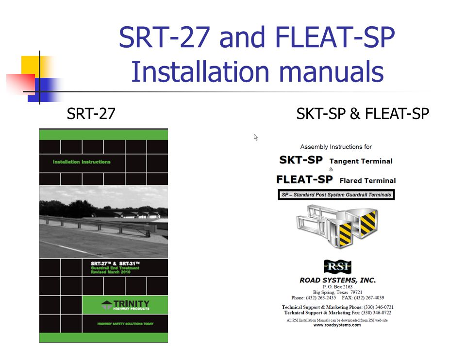 Manufactures Installation Info FLEAT-SP Road Systems http://roadsystems.com/fleat.html http://roadsystems.com/pdf/fleat/SP- Installation-Manual.pdf http://roadsystems.com/fleat.html http://roadsystems.com/pdf/fleat/SP- Installation-Manual.pdf SRT-27 Trinity Highway Products http://www.highwayguardrail.com/products/et- srt350.html which has a link to the SRT-27 Installation Instructions lower right column http://www.highwayguardrail.com/products/et- srt350.html Note: SRT-27 Shop Drawing only available on KYTC Design web page - Standard Drawings