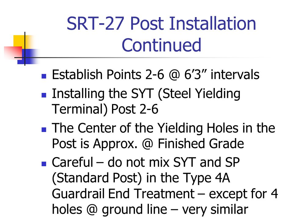 "SRT-27 Post Installation Continued Establish Points 2-6 @ 6'3"" intervals Installing the SYT (Steel Yielding Terminal) Post 2-6 The Center of the Yield"