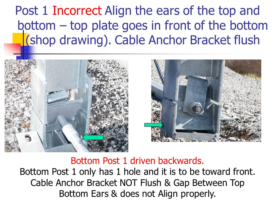 Post 1 Incorrect Align the ears of the top and bottom – top plate goes in front of the bottom (shop drawing). Cable Anchor Bracket flush Bottom Post 1
