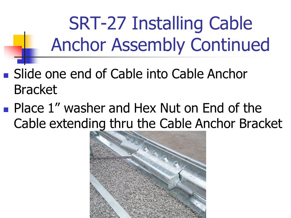 "SRT-27 Installing Cable Anchor Assembly Continued Slide one end of Cable into Cable Anchor Bracket Place 1"" washer and Hex Nut on End of the Cable ext"