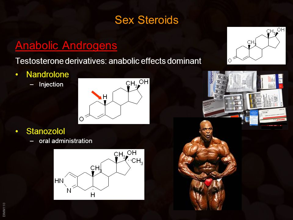 BIMM118 Sex Steroids Anabolic Androgens Testosterone derivatives: anabolic effects dominant Nandrolone –Injection Stanozolol –oral administration