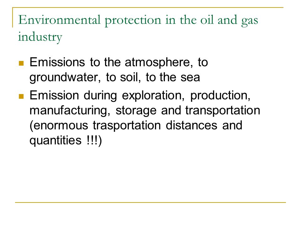 Environmental protection in the oil and gas industry Emissions to the atmosphere, to groundwater, to soil, to the sea Emission during exploration, production, manufacturing, storage and transportation (enormous trasportation distances and quantities !!!)