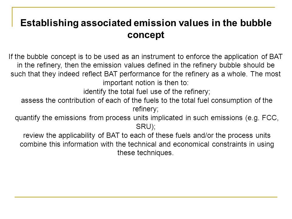 Establishing associated emission values in the bubble concept If the bubble concept is to be used as an instrument to enforce the application of BAT in the refinery, then the emission values defined in the refinery bubble should be such that they indeed reflect BAT performance for the refinery as a whole.