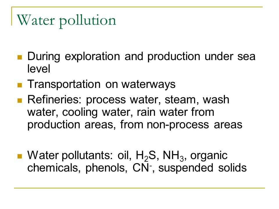 Water pollution During exploration and production under sea level Transportation on waterways Refineries: process water, steam, wash water, cooling water, rain water from production areas, from non-process areas Water pollutants: oil, H 2 S, NH 3, organic chemicals, phenols, CN -, suspended solids