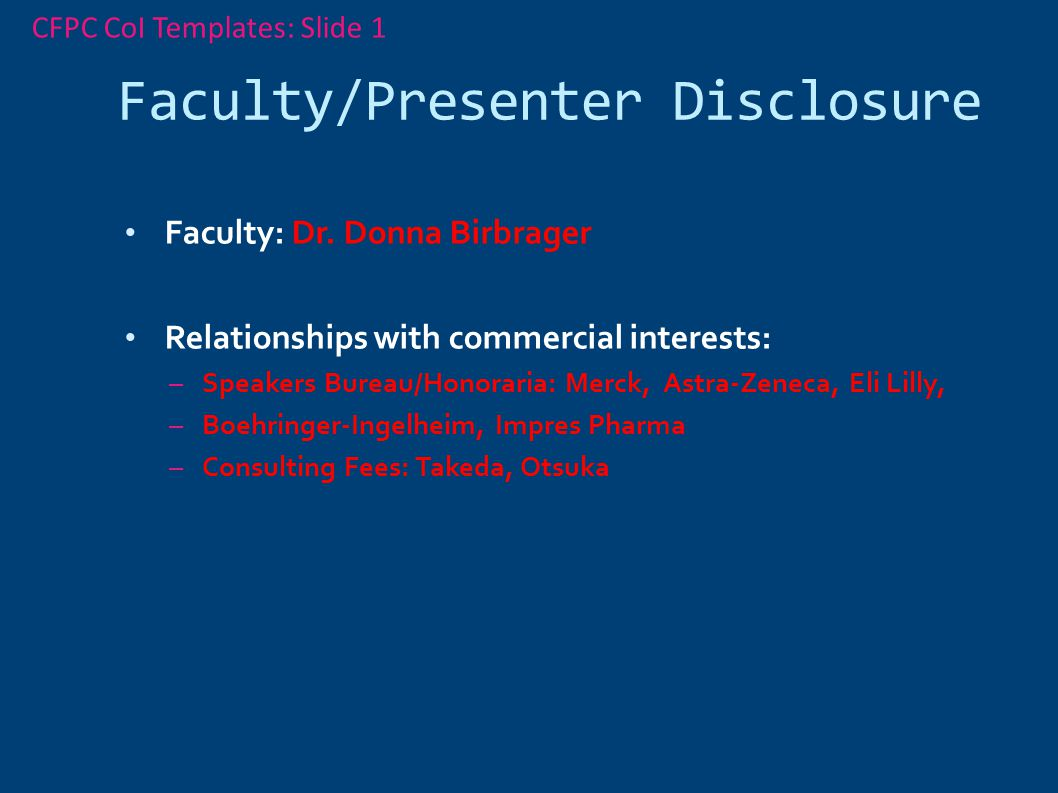 Faculty/Presenter Disclosure Faculty: Dr. Donna Birbrager Relationships with commercial interests: – Speakers Bureau/Honoraria: Merck, Astra-Zeneca, E