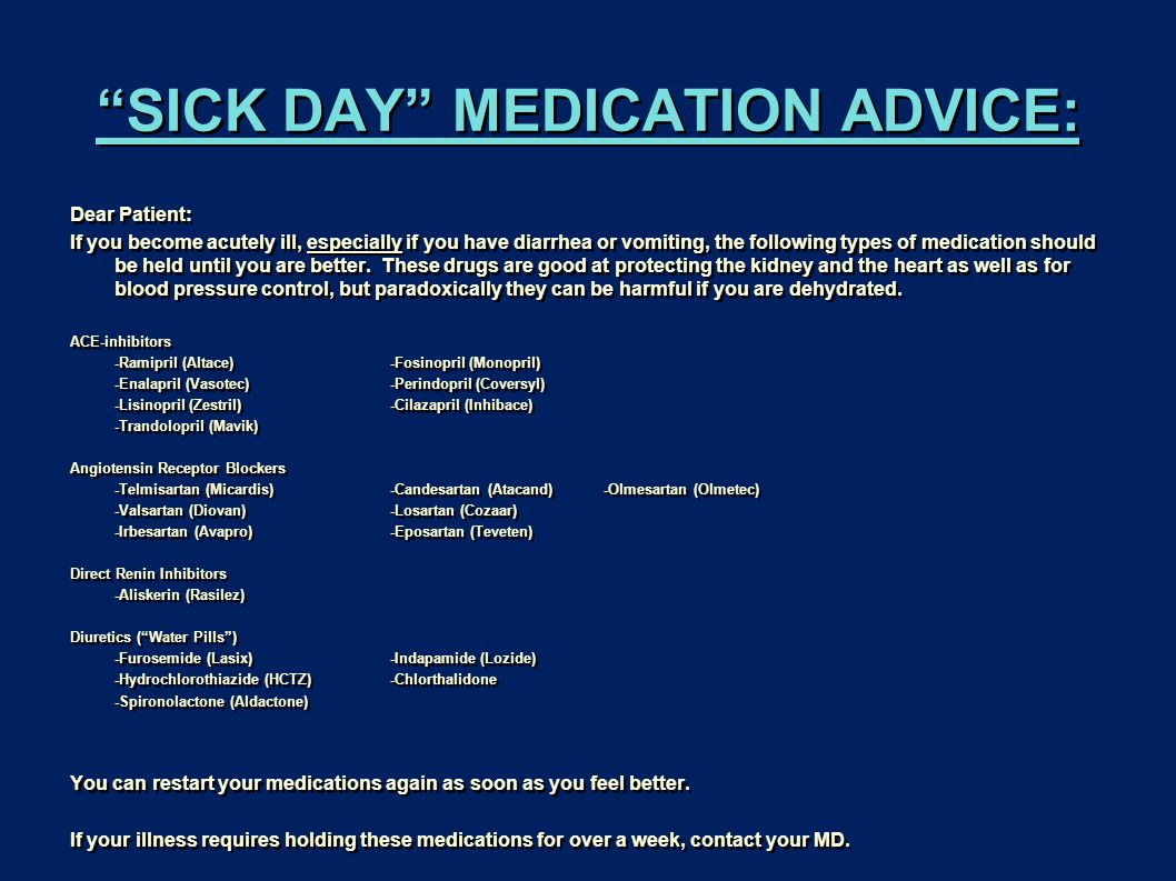 SICK DAY MEDICATION ADVICE: Dear Patient: If you become acutely ill, especially if you have diarrhea or vomiting, the following types of medication should be held until you are better.