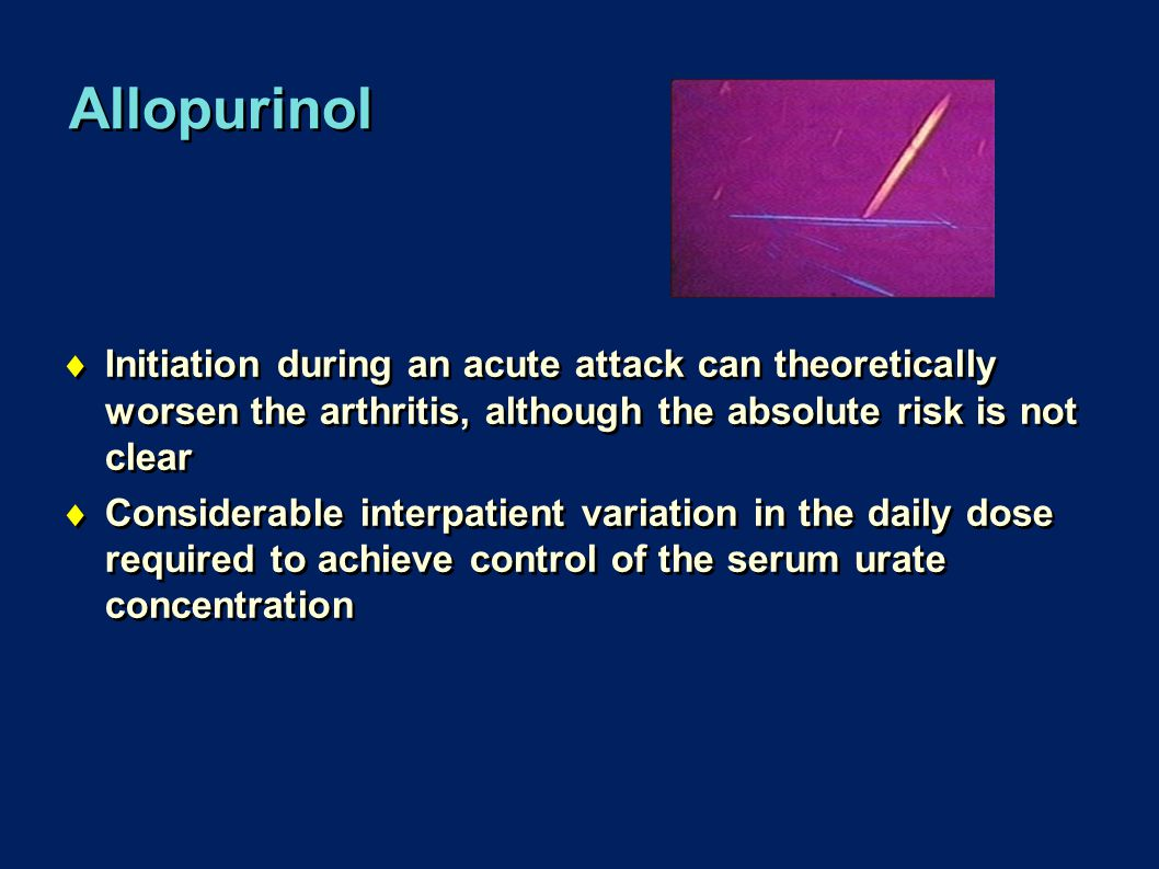 Allopurinol  Initiation during an acute attack can theoretically worsen the arthritis, although the absolute risk is not clear  Considerable interpa